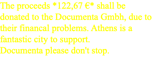 The proceeds *122,67 €* shall be donated to the Documenta Gmbh, due to their financal problems. Athens is a fantastic city to support. Documenta please don't stop.